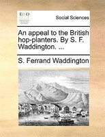An Appeal To The British Hop-planters. By S. F. Waddington. ...
