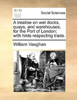 A Treatise On Wet Docks, Quays, And Warehouses, For The Port Of London; With Hints Respecting Trade.