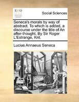Seneca's Morals By Way Of Abstract. To Which Is Added, A Discourse Under The Title Of An After-thought. By Sir Roger L'estrange, K