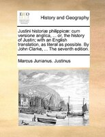 Justini Historiae Philippicae: Cum Versione Anglica, ... Or, The History Of Justin; With An English Translation, As Literal As Pos