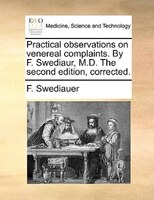 Practical Observations On Venereal Complaints. By F. Swediaur, M.d. The Second Edition, Corrected.