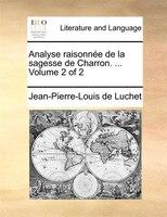 Analyse Raisonnée De La Sagesse De Charron. ...  Volume 2 Of 2