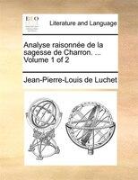 Analyse Raisonnée De La Sagesse De Charron. ...  Volume 1 Of 2