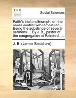 Faith's Trial And Triumph: Or, The Soul's Conflict With Temptation, ... Being The Substance Of Several Sermons ... By J. B., P