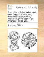 Pastorals, Epistles, Odes, And Other Original Poems, With Translations From Pindar, Anacreon, And Sappho. By Ambrose Philips Esq.