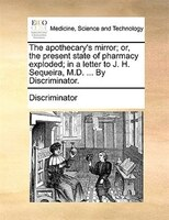 The Apothecary's Mirror; Or, The Present State Of Pharmacy Exploded; In A Letter To J. H. Sequeira, M.d. ... By Discriminator.