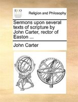 Sermons Upon Several Texts Of Scripture By John Carter, Rector Of Easton ...
