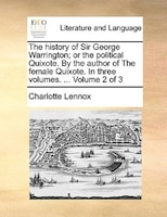 The History Of Sir George Warrington; Or The Political Quixote. By The Author Of The Female Quixote. In Three Volumes. ...  Volume