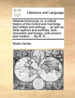 Athenae Britannicae: Or, A Critical History Of The Oxford And Cambrige [sic] Writers And Writings, ... As Well As Other