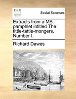 Extracts From A Ms. Pamphlet Intitled The Tittle-tattle-mongers. Number I.
