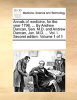 Annals Of Medicine, For The Year 1796. ... By Andrew Duncan, Sen. M.d. And Andrew Duncan, Jun. M.d. ... Vol. I. Second Edition. Vo