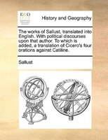 The Works Of Sallust, Translated Into English. With Political Discourses Upon That Author. To Which Is Added, A Translation Of Cic