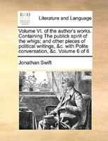 Volume Vi. Of The Author's Works. Containing The Publick Spirit Of The Whigs; And Other Pieces Of Political Writings, &c. With Pol