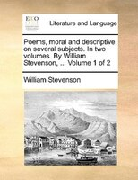 Poems, Moral And Descriptive, On Several Subjects. In Two Volumes. By William Stevenson, ...  Volume 1 Of 2