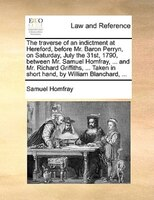 The Traverse Of An Indictment At Hereford, Before Mr. Baron Perryn, On Saturday, July The 31st, 1790, Between Mr. Samuel Homfray,