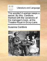 The Wonder! A Woman Keeps A Secret. By Mrs. Centlivre. Marked With The Variations Of The Manager's Book, At The Theatre-royal In D