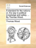A Standard For The Nations: Or, The Way To Political Knowledge And Safety. ... By Thomas Wood.