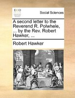 A Second Letter To The Reverend R. Polwhele, ... By The Rev. Robert Hawker, ...