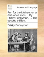 Fun For The Kitchen: Or, A Dish Of All Sorts ... By Frisky Funnyman, ... The Second Edition.
