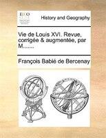 Vie De Louis Xvi. Revue, Corrigée & Augmentée, Par M.......