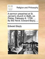 A Sermon Preached At St. James's Church In Bath, On Friday, February 6. 1756: ... By The Revd. Edward Bayly, ...