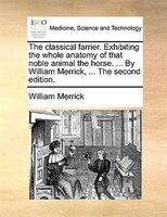 The Classical Farrier. Exhibiting The Whole Anatomy Of That Noble Animal The Horse. ... By William Merrick, ... The Second Edition