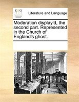 Moderation Display'd, The Second Part. Represented In The Church Of England's Ghost.