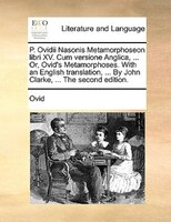P. Ovidii Nasonis Metamorphoseon Libri Xv. Cum Versione Anglica, ... Or, Ovid's Metamorphoses. With An English Translation, ... By