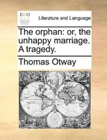 The Orphan: Or, The Unhappy Marriage. A Tragedy.