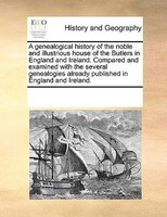 A Genealogical History Of The Noble And Illustrious House Of The Butlers In England And Ireland. Compared And Examined With The Se