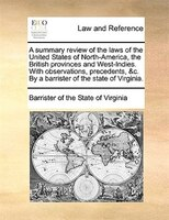 A Summary Review Of The Laws Of The United States Of North-america, The British Provinces And West-indies. With Observations, Prec