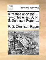 A Treatise Upon The Law Of Legacies. By R. S. Donnison Roper, ...