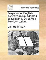 A System Of English Conveyancing, Adapted To Scotland. By James Mcnayr, Writer.