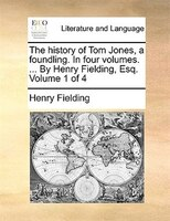 The History Of Tom Jones, A Foundling. In Four Volumes. ... By Henry Fielding, Esq.  Volume 1 Of 4