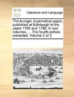 The Lounger. A Periodical Paper, Published At Edinburgh In The Years 1785 And 1786. In Two Volumes. ... The Fourth Edition, Correc