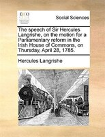 The Speech Of Sir Hercules Langrishe, On The Motion For A Parliamentary Reform In The Irish House Of Commons, On Thursday, April 2
