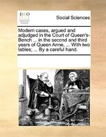 Modern Cases, Argued And Adjudged In The Court Of Queen's-bench ... In The Second And Third Years Of Queen Anne, ... With Two Tabl