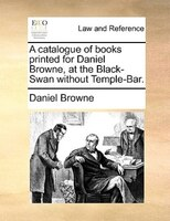 A Catalogue Of Books Printed For Daniel Browne, At The Black-swan Without Temple-bar.