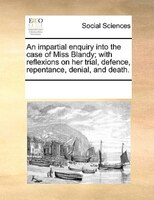 An Impartial Enquiry Into The Case Of Miss Blandy; With Reflexions On Her Trial, Defence, Repentance, Denial, And Death.