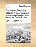 The Rights Of Great Britain Asserted Against The Claims Of America: Being An Answer To The Declaration Of The General Congress. Th