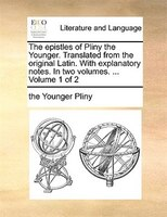 The Epistles Of Pliny The Younger. Translated From The Original Latin. With Explanatory Notes. In Two Volumes. ...  Volume 1 Of 2