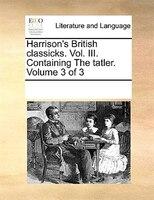 Harrison's British Classicks. Vol. Iii. Containing The Tatler.  Volume 3 Of 3