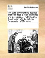 The Case Of Witnessing Against Offenders Face To Face, Examined And Discussed. ... Published By The Direction Of A Society For Ref