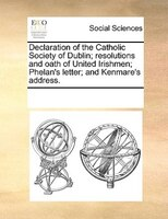 Declaration Of The Catholic Society Of Dublin; Resolutions And Oath Of United Irishmen; Phelan's Letter; And Kenmare's Address.