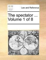 The Spectator ...  Volume 1 Of 8