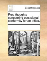 Free Thoughts Concerning Occasional Conformity For An Office.