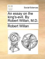 An Essay On The King's-evil. By Robert Willan, M.d.