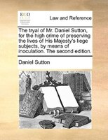 The Tryal Of Mr. Daniel Sutton, For The High Crime Of Preserving The Lives Of His Majesty's Liege Subjects, By Means Of Inoculatio
