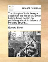 The Triumph Of Truth; Being An Account Of The Trial Of Mr. Elwall Before Judge Denton, For Publishing A Book In Defence Of The Uni