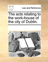 The Acts Relating To The Work-house Of The City Of Dublin.